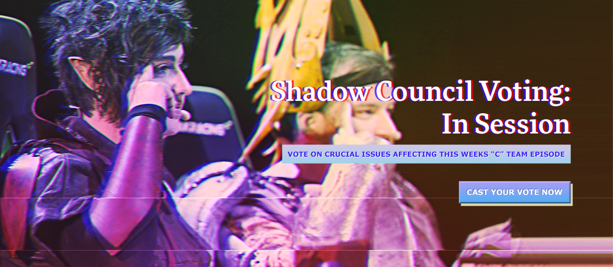 "Shadow Council Voting: In Session - Vote on crucial issues affecting this weeks ""C"" Team Episode - Cast Your Vote Now"